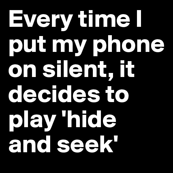 Every time I put my phone on silent, it decides to play 'hide and seek'