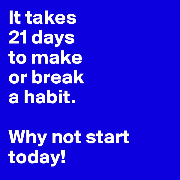 It takes  21 days  to make or break  a habit.  Why not start today!