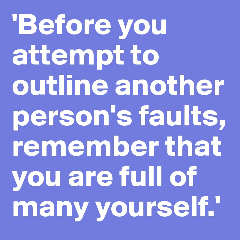 'Before you attempt to outline another person's faults, remember that you are full of many yourself.'