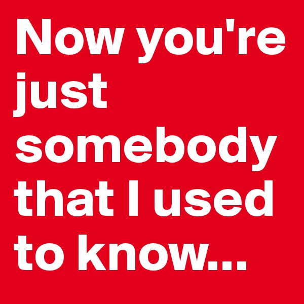Now you're just somebody that I used to know...