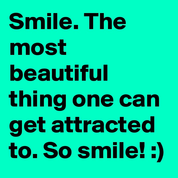 Smile. The most beautiful thing one can get attracted to. So smile! :)