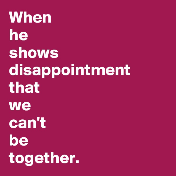 When  he  shows  disappointment  that  we  can't  be  together.