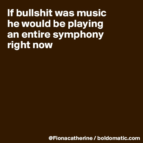 If bullshit was music he would be playing an entire symphony right now