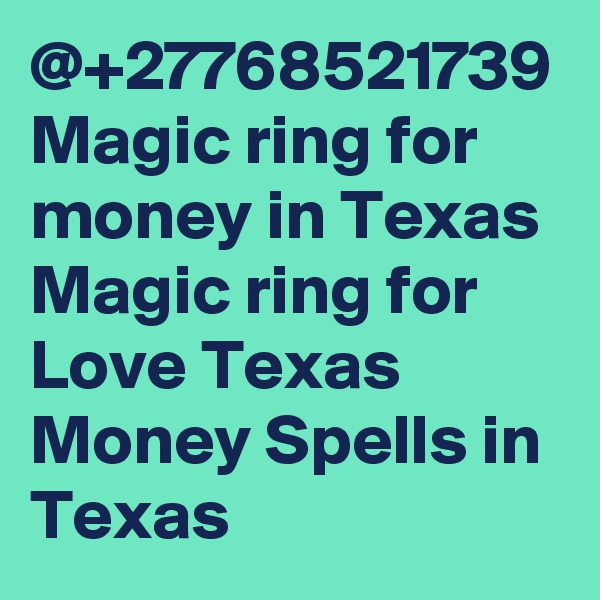 @+27768521739 Magic ring for money in Texas Magic ring for Love Texas Money Spells in Texas