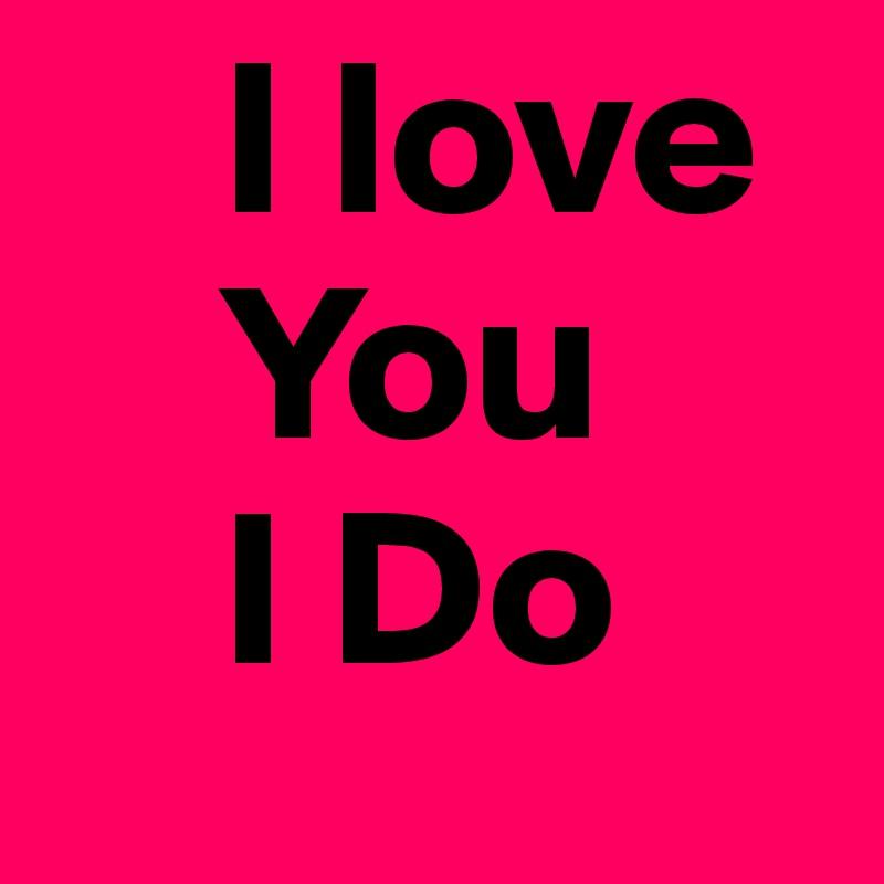 I love      You     I Do