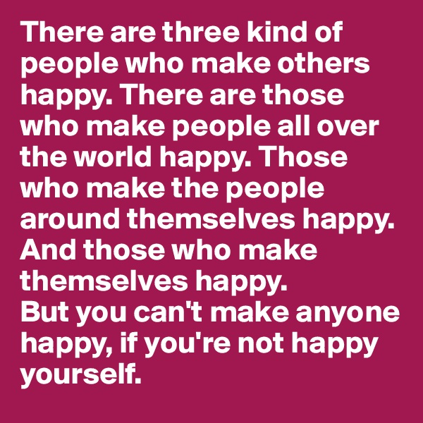 There are three kind of people who make others happy. There are those who make people all over  the world happy. Those who make the people around themselves happy. And those who make themselves happy. But you can't make anyone happy, if you're not happy yourself.
