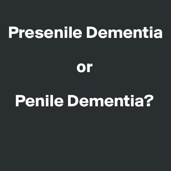 Presenile Dementia                       or     Penile Dementia?