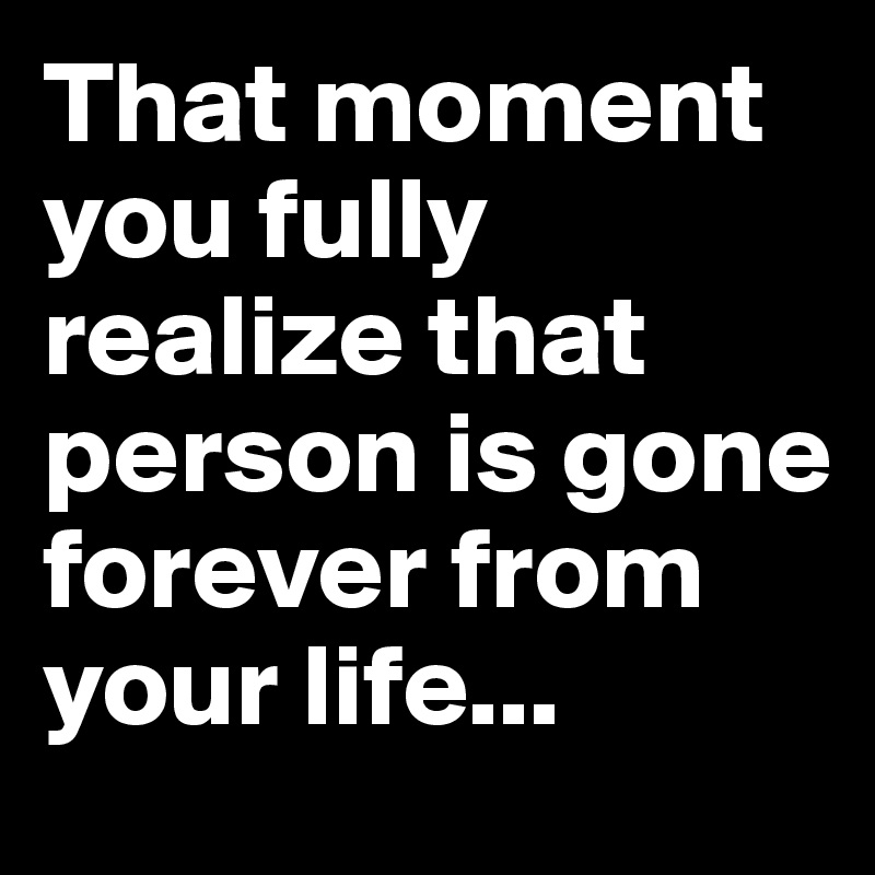That moment you fully realize that person is gone forever from your life...