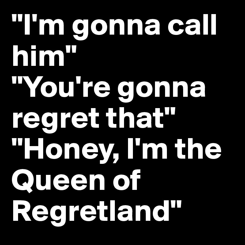 """I'm gonna call him"" ""You're gonna regret that"" ""Honey, I'm the Queen of Regretland"""