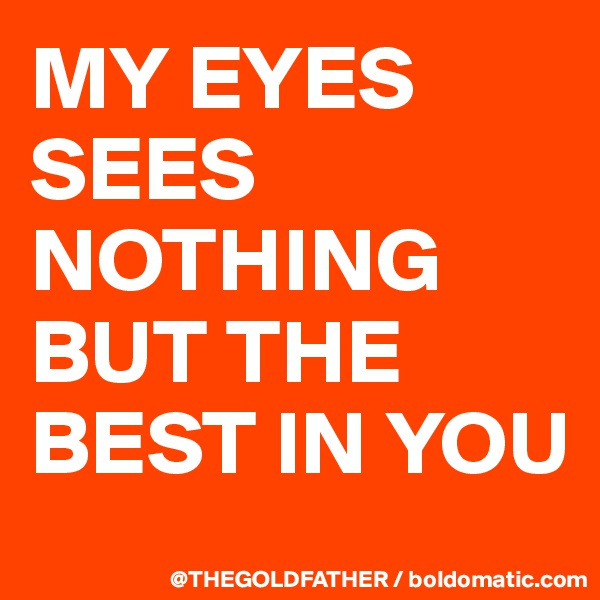 MY EYES SEES NOTHING BUT THE BEST IN YOU