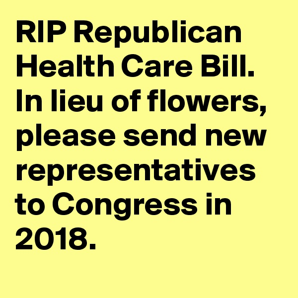 RIP Republican Health Care Bill. In lieu of flowers, please send new representatives to Congress in 2018.
