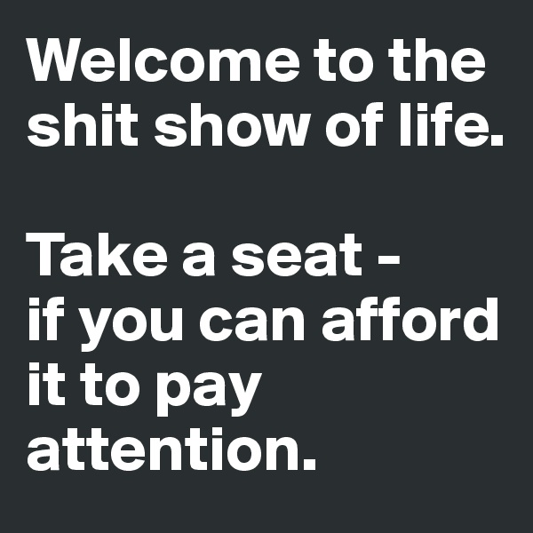 Welcome to the shit show of life.   Take a seat -  if you can afford it to pay attention.