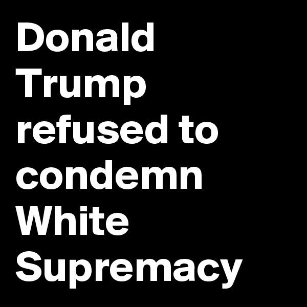Donald Trump refused to condemn White Supremacy