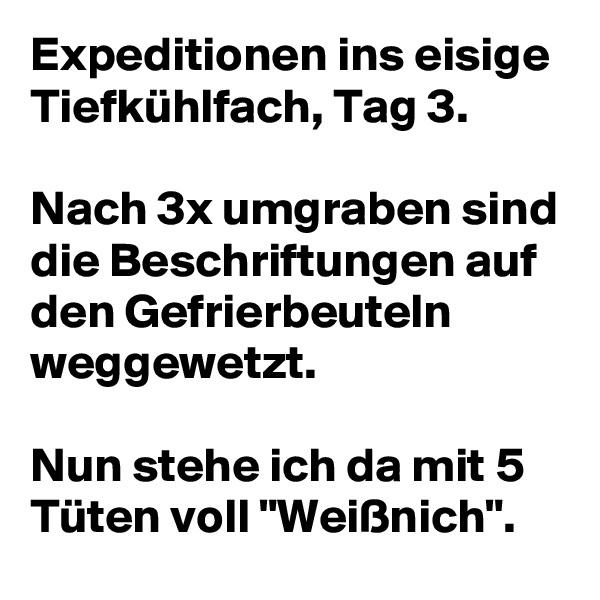 """Expeditionen ins eisige Tiefkühlfach, Tag 3.   Nach 3x umgraben sind die Beschriftungen auf den Gefrierbeuteln weggewetzt.   Nun stehe ich da mit 5 Tüten voll """"Weißnich""""."""