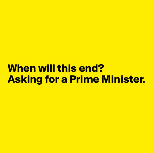 When will this end?  Asking for a Prime Minister.
