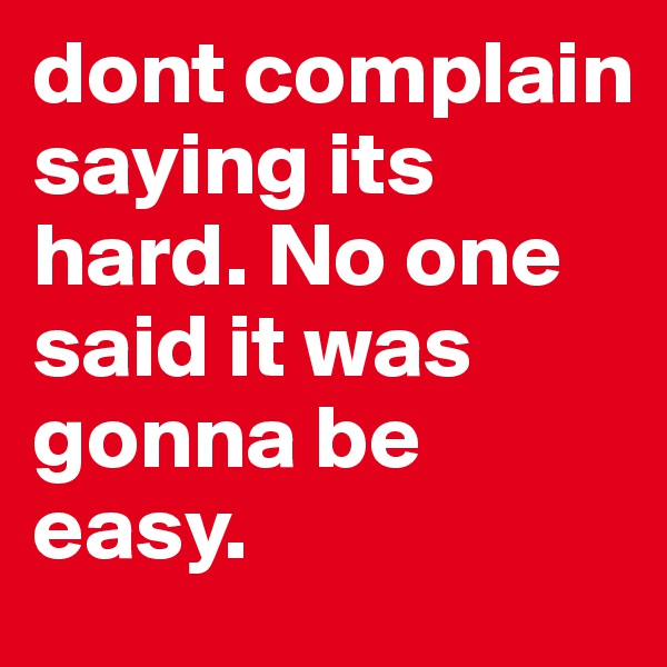dont complain saying its hard. No one said it was gonna be easy.