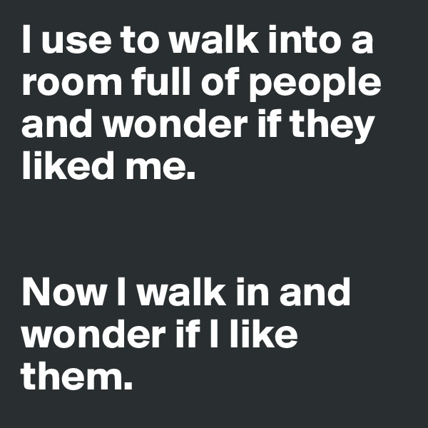 I use to walk into a room full of people and wonder if they liked me.    Now I walk in and wonder if I like them.