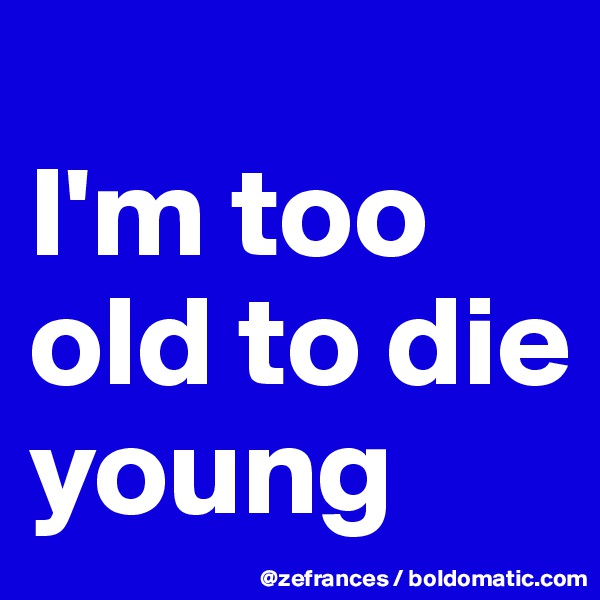 I'm too old to die young