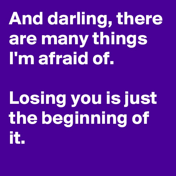 And darling, there are many things I'm afraid of.   Losing you is just the beginning of it.