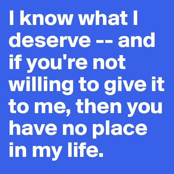 I know what I deserve -- and if you're not willing to give it to me, then you have no place in my life.