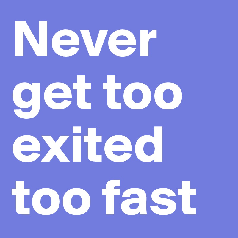Never get too exited too fast