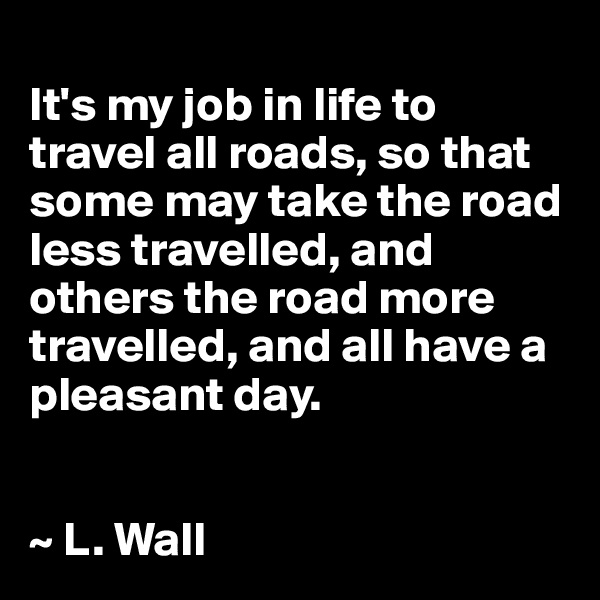 It's my job in life to travel all roads, so that some may take the road less travelled, and others the road more travelled, and all have a pleasant day.   ~ L. Wall