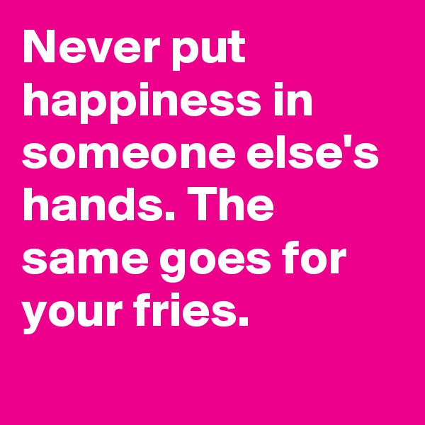 Never put happiness in someone else's hands. The same goes for your fries.