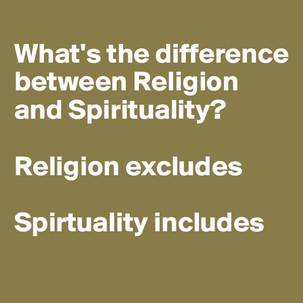 What's the difference between Religion and Spirituality?  Religion excludes  Spirtuality includes