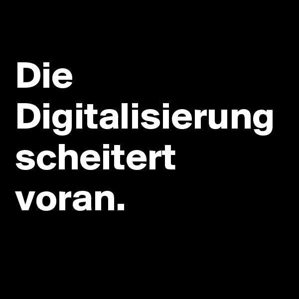 Die Digitalisierung scheitert voran.