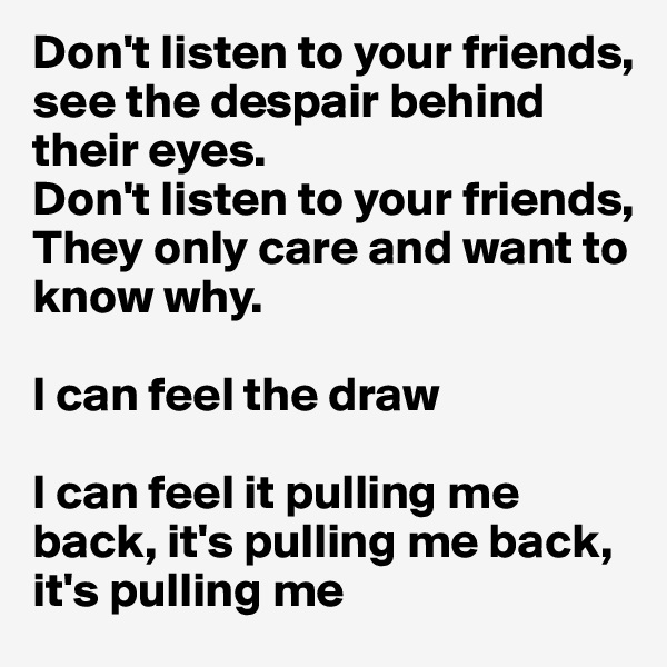 Don't listen to your friends, see the despair behind their eyes. Don't listen to your friends, They only care and want to know why.  I can feel the draw  I can feel it pulling me  back, it's pulling me back, it's pulling me