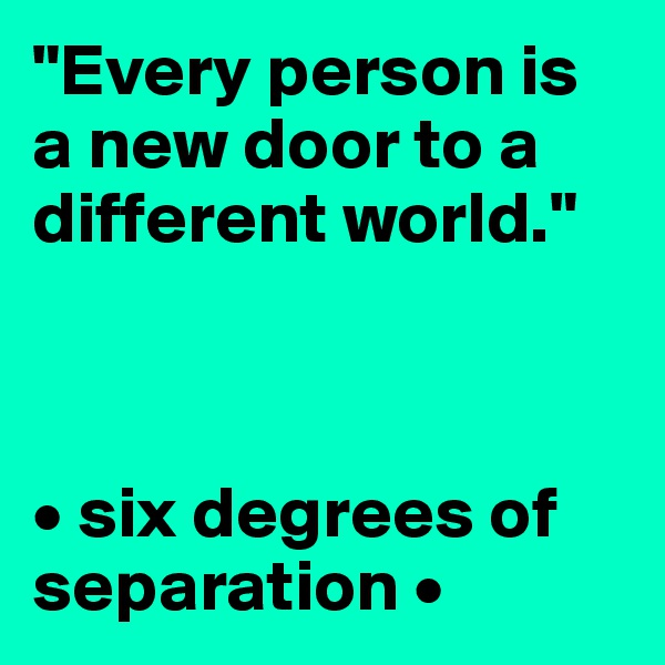 """""""Every person is a new door to a different world.""""    • six degrees of separation •"""