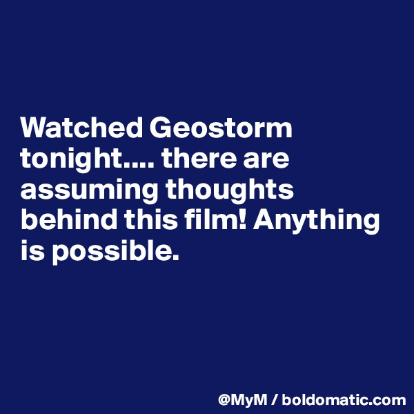Watched Geostorm tonight.... there are assuming thoughts behind this film! Anything is possible.