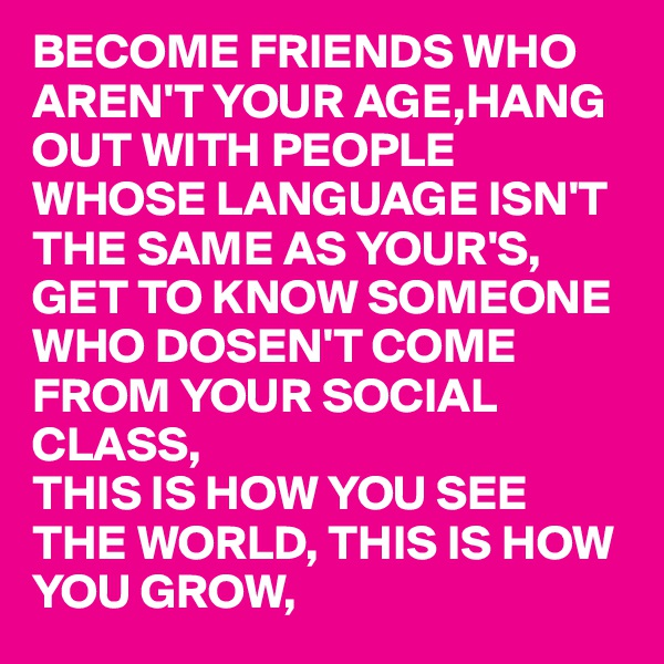 BECOME FRIENDS WHO AREN'T YOUR AGE,HANG OUT WITH PEOPLE WHOSE LANGUAGE ISN'T THE SAME AS YOUR'S, GET TO KNOW SOMEONE WHO DOSEN'T COME FROM YOUR SOCIAL CLASS, THIS IS HOW YOU SEE THE WORLD, THIS IS HOW YOU GROW,