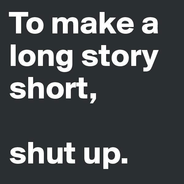 To make a long story short,   shut up.