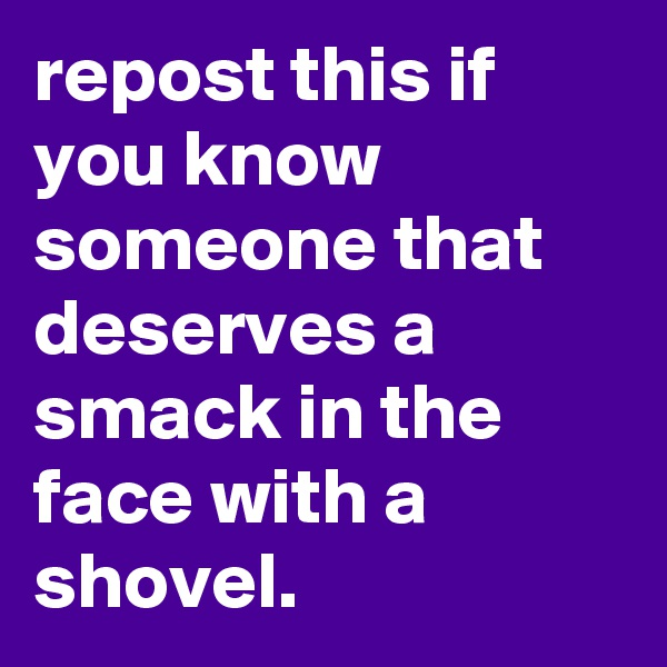 repost this if you know someone that deserves a smack in the face with a shovel.