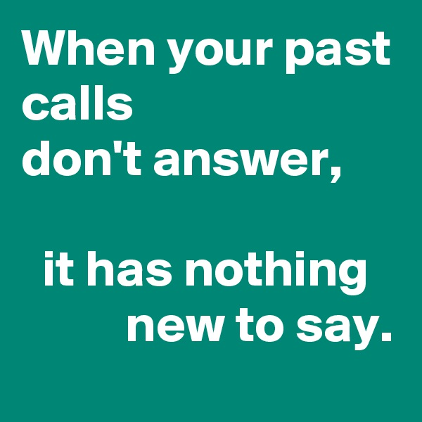 When your past calls don't answer,     it has nothing             new to say.