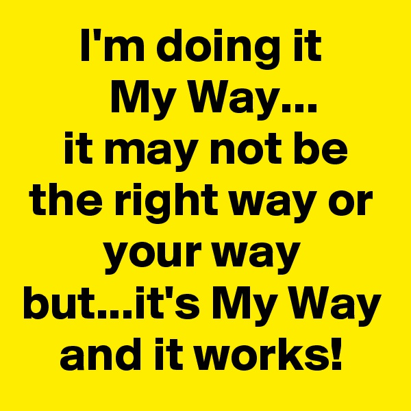 I'm doing it          My Way...         it may not be the right way or your way but...it's My Way and it works!