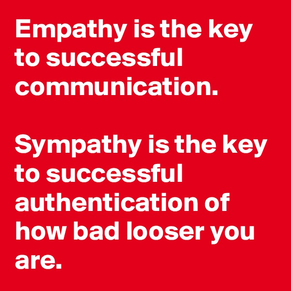 Empathy is the key to successful communication.   Sympathy is the key to successful authentication of how bad looser you are.