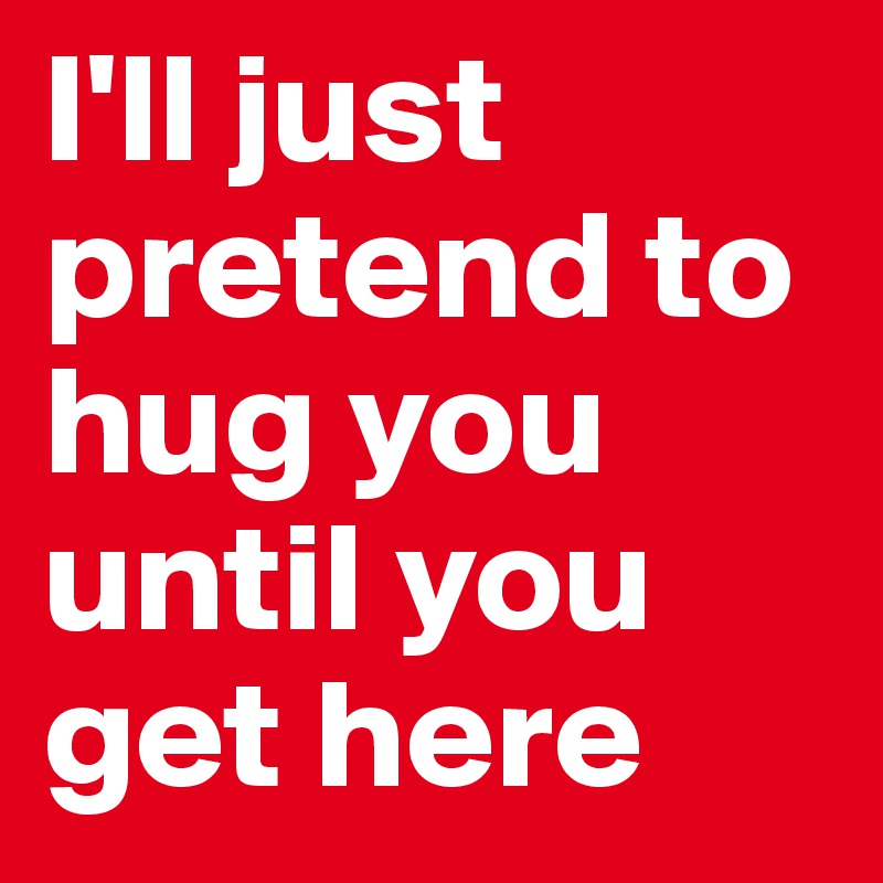 I'll just pretend to hug you until you get here
