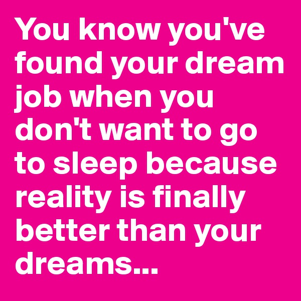 You know you've found your dream job when you don't want to go to sleep because reality is finally better than your dreams...