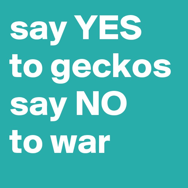 say YES to geckos say NO to war