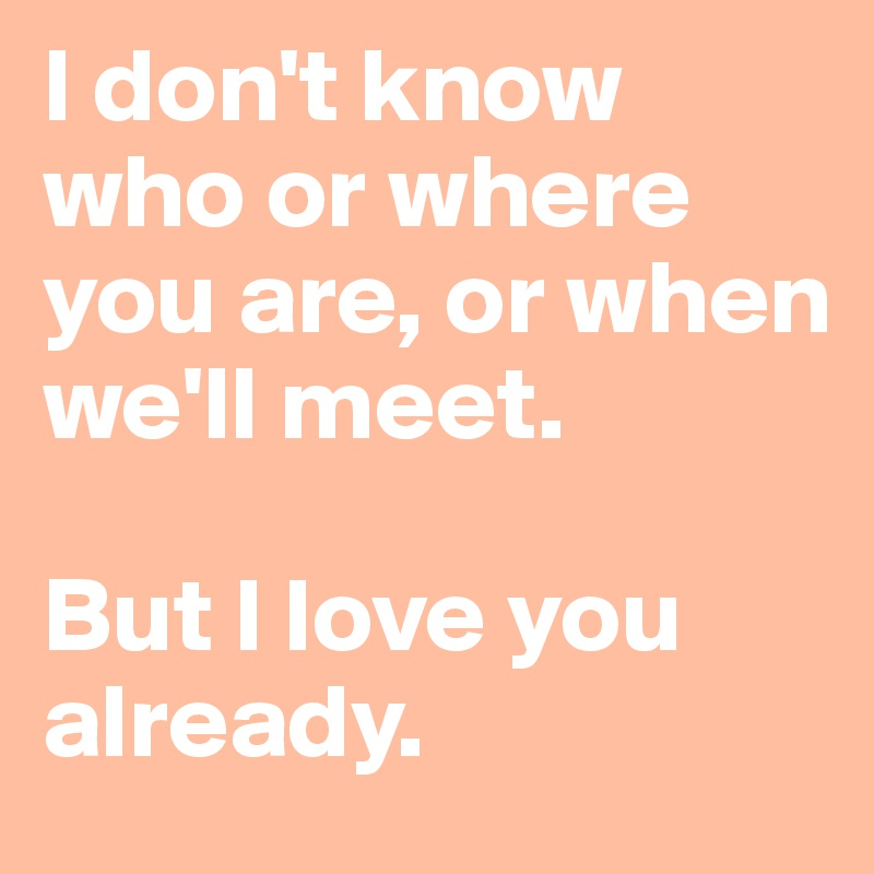 I don't know who or where you are, or when we'll meet.   But I love you already.