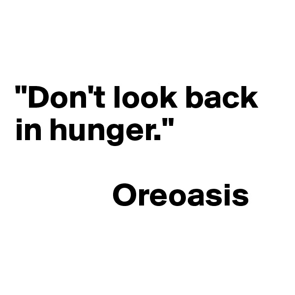 """Don't look back in hunger.""                 Oreoasis"