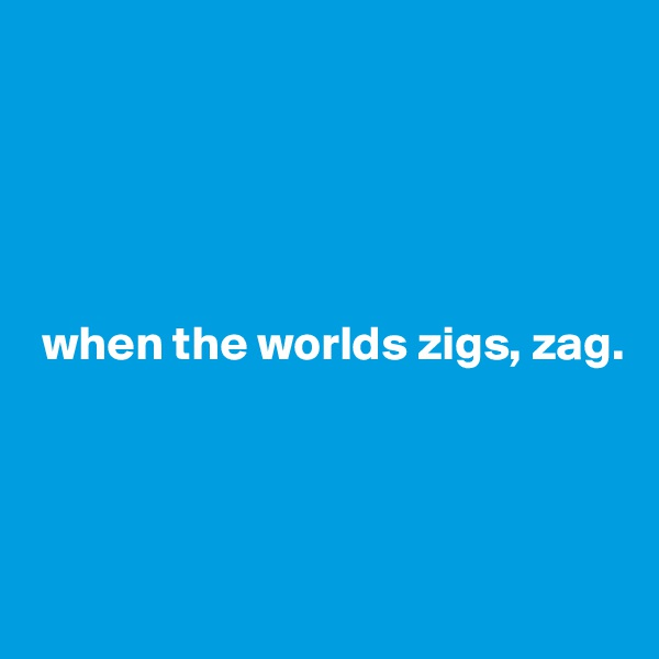 when the worlds zigs, zag.