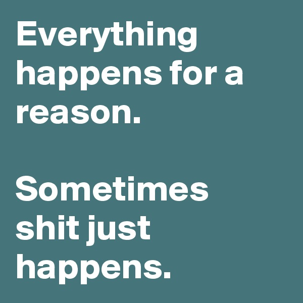 Everything happens for a reason.  Sometimes shit just happens.