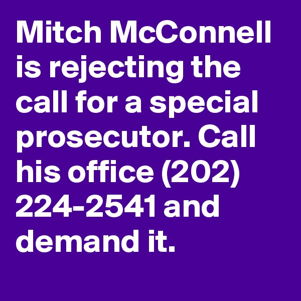 Mitch McConnell is rejecting the call for a special prosecutor. Call his office (202) 224-2541 and demand it.
