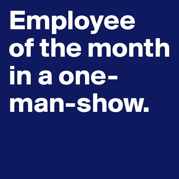 Employee  of the month in a one-man-show.