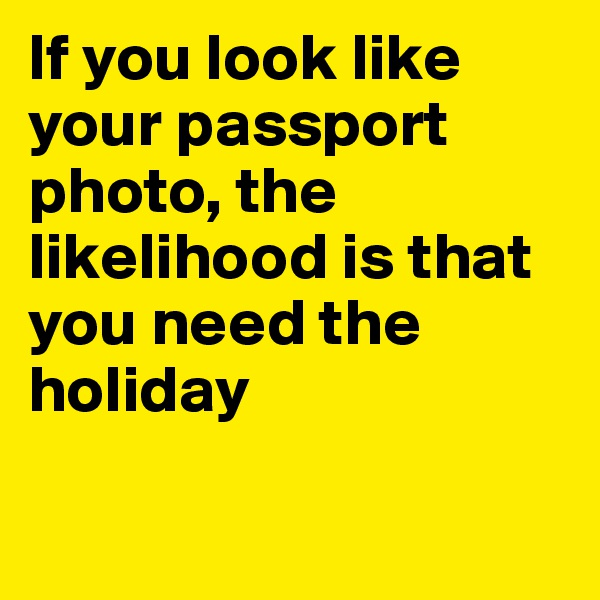 If you look like your passport photo, the likelihood is that you need the holiday