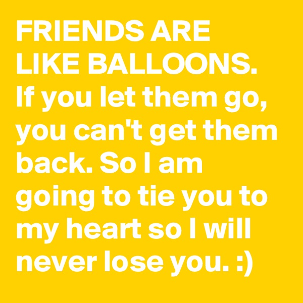 FRIENDS ARE LIKE BALLOONS. If you let them go, you can't get them back. So I am going to tie you to my heart so I will never lose you. :)