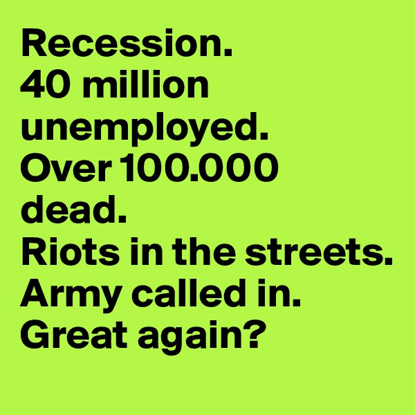 Recession.  40 million unemployed.  Over 100.000 dead.  Riots in the streets. Army called in. Great again?